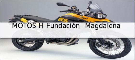 Teléfono, Dirección y otros datos de contacto para MOTOS H, fundación , magdalena, colombia