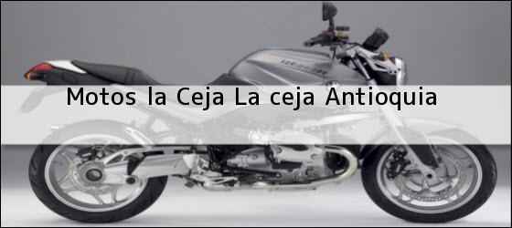 Teléfono, Dirección y otros datos de contacto para Motos la Ceja, la ceja, antioquia, colombia