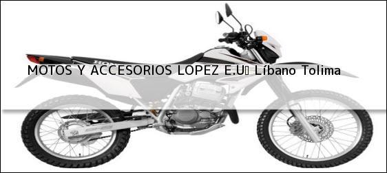 Teléfono, Dirección y otros datos de contacto para MOTOS Y ACCESORIOS LOPEZ E.U, Líbano, Tolima, Colombia