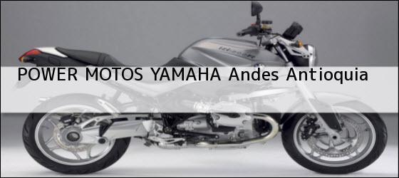 Teléfono, Dirección y otros datos de contacto para POWER MOTOS YAMAHA, Andes, Antioquia, Colombia