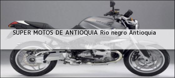 Teléfono, Dirección y otros datos de contacto para SUPER MOTOS DE ANTIOQUIA, rio negro, antioquia, colombia