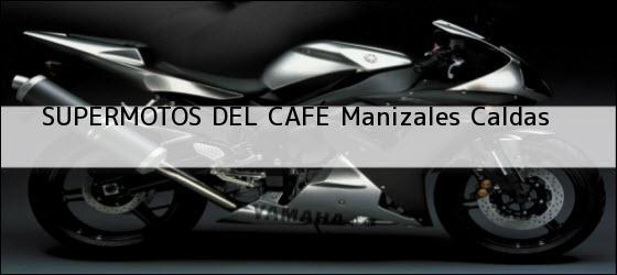 Teléfono, Dirección y otros datos de contacto para SUPERMOTOS DEL CAFÉ, manizales, caldas, colombia