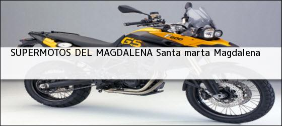 Teléfono, Dirección y otros datos de contacto para SUPERMOTOS DEL MAGDALENA, santa marta, magdalena, colombia
