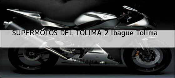 Teléfono, Dirección y otros datos de contacto para SUPERMOTOS DEL TOLIMA 2, Ibague, Tolima, Colombia