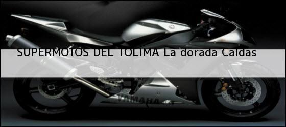 Teléfono, Dirección y otros datos de contacto para SUPERMOTOS DEL TOLIMA, la dorada, caldas , colombia