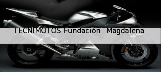 Teléfono, Dirección y otros datos de contacto para TECNIMOTOS, fundación , magdalena, colombia