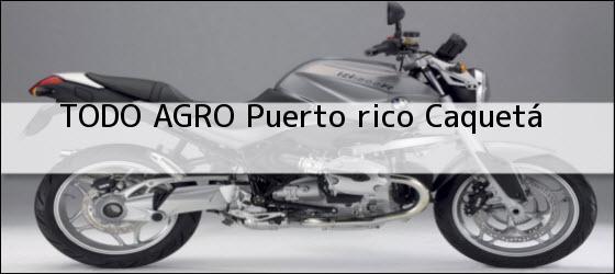 Teléfono, Dirección y otros datos de contacto para TODO AGRO, puerto rico, caquetá, colombia