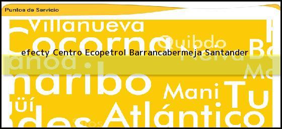 <b>efecty Centro Ecopetrol</b> Barrancabermeja Santander