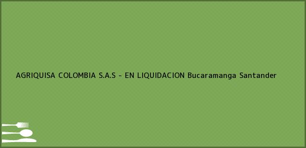 Teléfono, Dirección y otros datos de contacto para AGRIQUISA COLOMBIA S.A.S - EN LIQUIDACION, Bucaramanga, Santander, Colombia