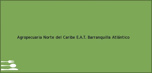 Teléfono, Dirección y otros datos de contacto para Agropecuaria Norte del Caribe E.A.T., Barranquilla, Atlántico, Colombia