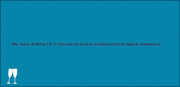Teléfono, Dirección y otros datos de contacto para Alba Ospina de Muñoz E.U. En Ejecucion del Acuerdo de Reestructuracion, Bogotá, Cundinamarca, Colombia