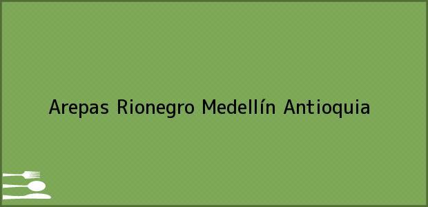 Teléfono, Dirección y otros datos de contacto para AREPAS RIONEGRO, Medellín, Antioquia, Colombia