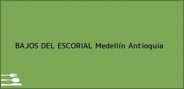 Teléfono, Dirección y otros datos de contacto para BAJOS DEL ESCORIAL, Medellín, Antioquia, Colombia