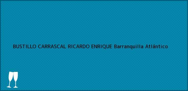 Teléfono, Dirección y otros datos de contacto para BUSTILLO CARRASCAL RICARDO ENRIQUE, Barranquilla, Atlántico, Colombia
