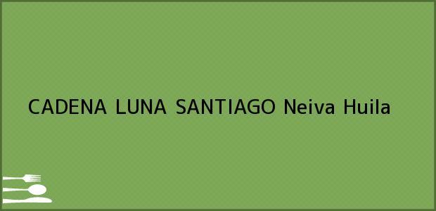 Teléfono, Dirección y otros datos de contacto para CADENA LUNA SANTIAGO, Neiva, Huila, Colombia