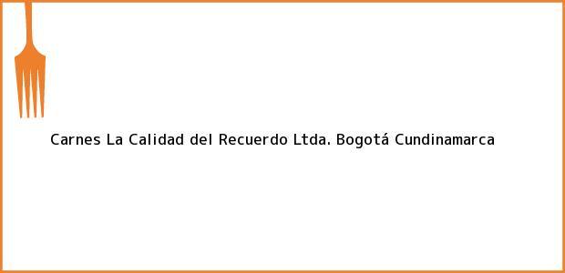 Teléfono, Dirección y otros datos de contacto para Carnes La Calidad del Recuerdo Ltda., Bogotá, Cundinamarca, Colombia