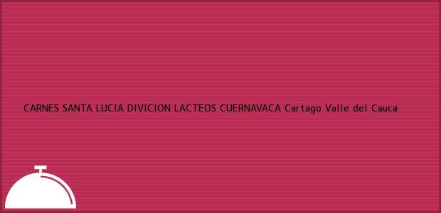 Teléfono, Dirección y otros datos de contacto para CARNES SANTA LUCIA DIVICION LACTEOS CUERNAVACA, Cartago, Valle del Cauca, Colombia