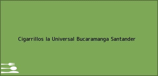 Teléfono, Dirección y otros datos de contacto para Cigarrillos la Universal, Bucaramanga, Santander, Colombia