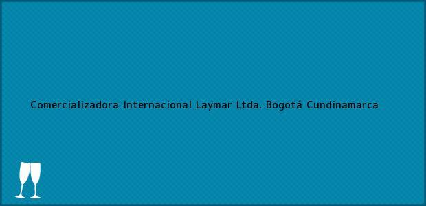 Teléfono, Dirección y otros datos de contacto para Comercializadora Internacional Laymar Ltda., Bogotá, Cundinamarca, Colombia