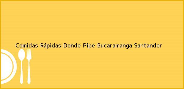 Teléfono, Dirección y otros datos de contacto para Comidas Rápidas Donde Pipe, Bucaramanga, Santander, Colombia