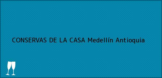 Teléfono, Dirección y otros datos de contacto para CONSERVAS DE LA CASA, Medellín, Antioquia, Colombia