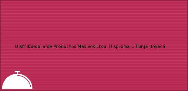 Teléfono, Dirección y otros datos de contacto para Distribuidora de Productos Masivos Ltda. Disproma L, Tunja, Boyacá, Colombia
