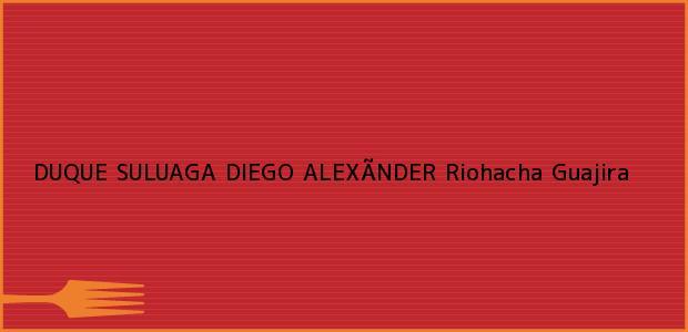 Teléfono, Dirección y otros datos de contacto para DUQUE SULUAGA DIEGO ALEXÃNDER, Riohacha, Guajira, Colombia