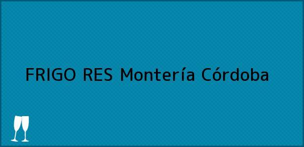 Teléfono, Dirección y otros datos de contacto para FRIGO RES, Montería, Córdoba, Colombia