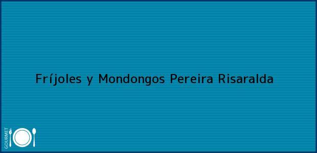 Teléfono, Dirección y otros datos de contacto para Fríjoles y Mondongos, Pereira, Risaralda, Colombia
