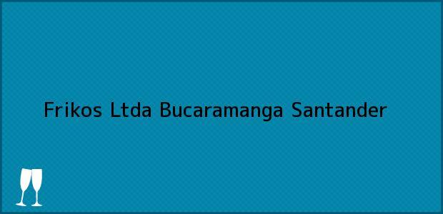Teléfono, Dirección y otros datos de contacto para Frikos Ltda, Bucaramanga, Santander, Colombia