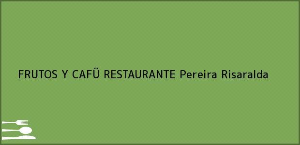 Teléfono, Dirección y otros datos de contacto para FRUTOS Y CAFÜ RESTAURANTE, Pereira, Risaralda, Colombia