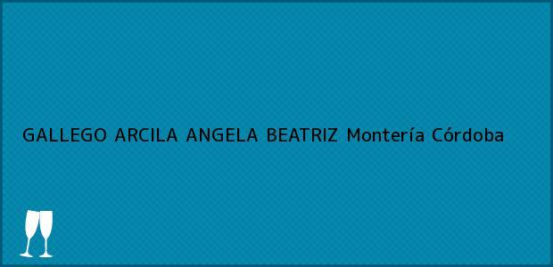 Teléfono, Dirección y otros datos de contacto para GALLEGO ARCILA ANGELA BEATRIZ, Montería, Córdoba, Colombia