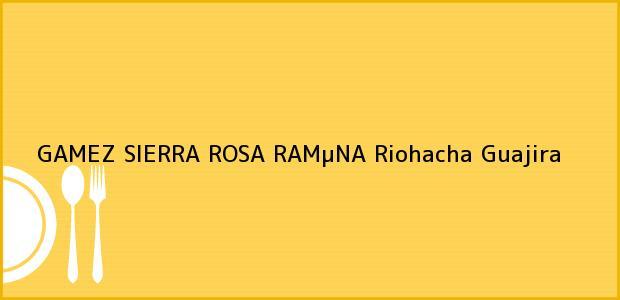 Teléfono, Dirección y otros datos de contacto para GAMEZ SIERRA ROSA RAMµNA, Riohacha, Guajira, Colombia