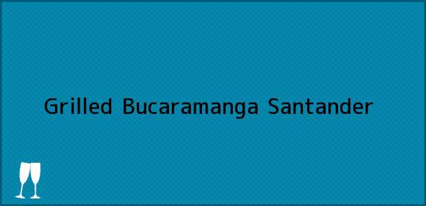 Teléfono, Dirección y otros datos de contacto para Grilled, Bucaramanga, Santander, Colombia
