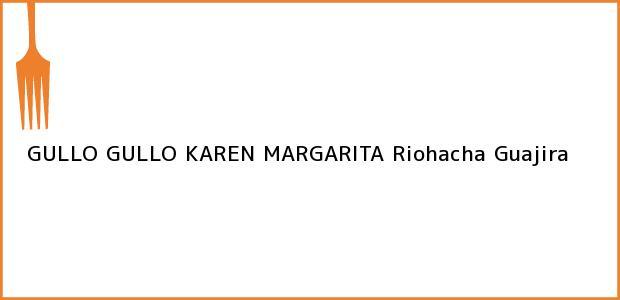 Teléfono, Dirección y otros datos de contacto para GULLO GULLO KAREN MARGARITA, Riohacha, Guajira, Colombia