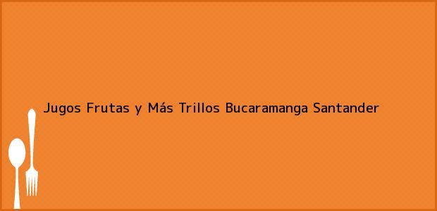 Teléfono, Dirección y otros datos de contacto para Jugos Frutas y Más Trillos, Bucaramanga, Santander, Colombia