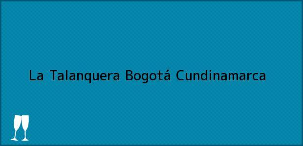 Teléfono, Dirección y otros datos de contacto para La Talanquera, Bogotá, Cundinamarca, Colombia