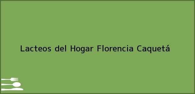 Teléfono, Dirección y otros datos de contacto para Lacteos del Hogar, Florencia, Caquetá, Colombia