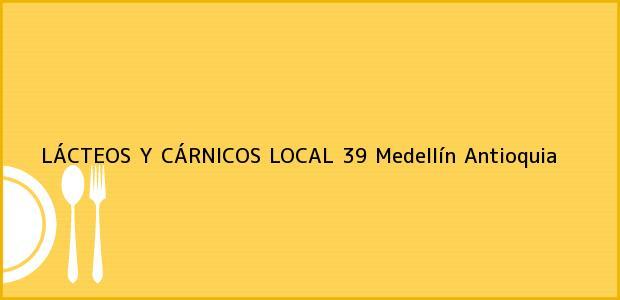 Teléfono, Dirección y otros datos de contacto para LÁCTEOS Y CÁRNICOS LOCAL 39, Medellín, Antioquia, Colombia