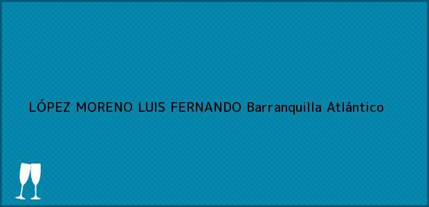 Teléfono, Dirección y otros datos de contacto para LÓPEZ MORENO LUIS FERNANDO, Barranquilla, Atlántico, Colombia