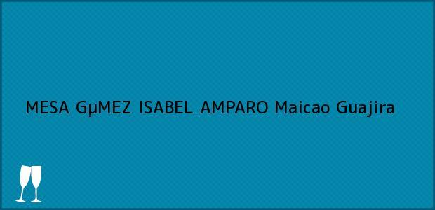 Teléfono, Dirección y otros datos de contacto para MESA GµMEZ ISABEL AMPARO, Maicao, Guajira, Colombia