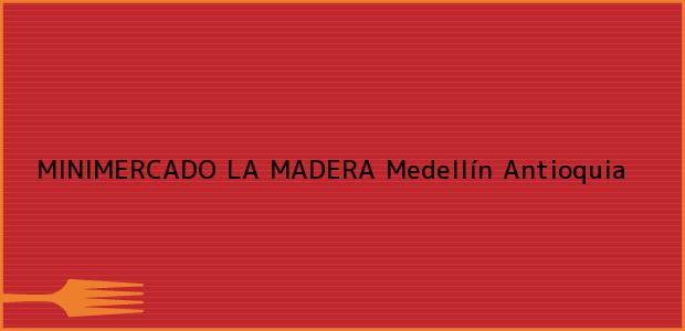 Teléfono, Dirección y otros datos de contacto para MINIMERCADO LA MADERA, Medellín, Antioquia, Colombia