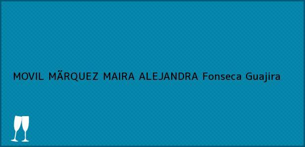Teléfono, Dirección y otros datos de contacto para MOVIL MÃRQUEZ MAIRA ALEJANDRA, Fonseca, Guajira, Colombia