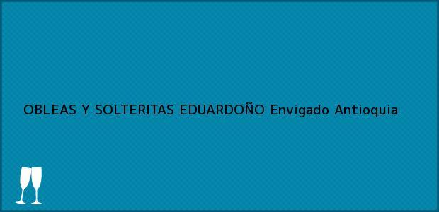 Teléfono, Dirección y otros datos de contacto para OBLEAS Y SOLTERITAS EDUARDOÑO, Envigado, Antioquia, Colombia