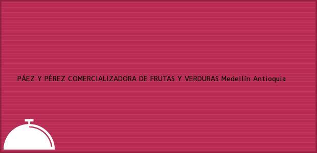Teléfono, Dirección y otros datos de contacto para PÁEZ Y PÉREZ COMERCIALIZADORA DE FRUTAS Y VERDURAS, Medellín, Antioquia, Colombia