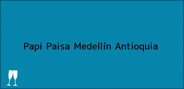 Teléfono, Dirección y otros datos de contacto para Papi Paisa, Medellín, Antioquia, Colombia