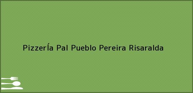 Teléfono, Dirección y otros datos de contacto para PizzerÍa Pal Pueblo, Pereira, Risaralda, Colombia