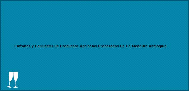 Teléfono, Dirección y otros datos de contacto para Platanos y Derivados De Productos Agrícolas Procesados De Co, Medellín, Antioquia, Colombia