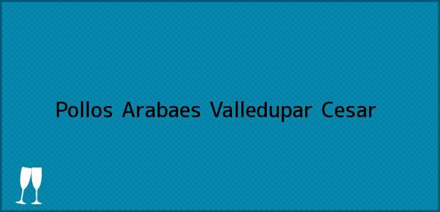 Teléfono, Dirección y otros datos de contacto para Pollos Arabaes, Valledupar, Cesar, Colombia