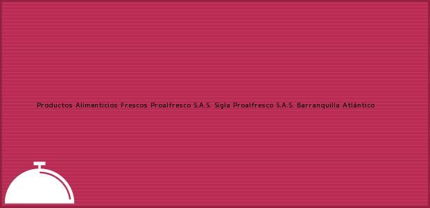 Teléfono, Dirección y otros datos de contacto para Productos Alimenticios Frescos Proalfresco S.A.S. Sigla Proalfresco S.A.S., Barranquilla, Atlántico, Colombia